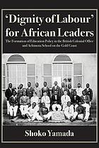 'Dignity of Labour' for African Leaders : the formation of education policy in the British Colonial Office and Achimota School on the Gold Coast