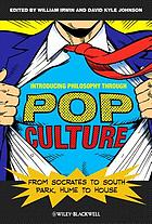 Introducing Philosophy Through Pop Culture : From Socrates to South Park, Hume to House.