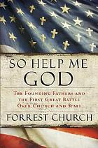 So help me God : the founding fathers and the first great battle over church and state