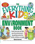 The everything kids' environment book : learn how you can help save the environment--by getting involved at school, at home, or at play