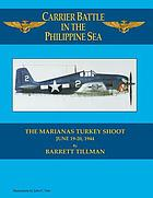 The Marianas turkey shoot, June 19-20, 1944 : carrier battle in the Philippine Sea