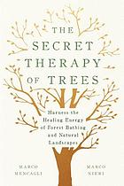 The secret therapy of trees : harness the healing energy of forest bathing and natural landscapes