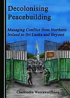 Decolonising peacebuilding : managing conflict from Northern Ireland to Sri  Lanka and beyond (Book, 2018) [WorldCat.org]