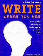 Write Where You Are: How to Use Writing to Make Sense of Your Life: A Guide for Teens.