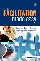 Facilitation made easy : practical tips to improve meetings and workshops
