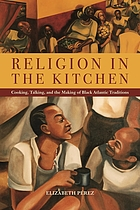 Religion in the kitchen : cooking, talking, and the making of Black Atlantic traditions