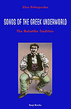 Songs of the Greek underworld : the Rebetika tradition