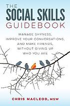 The social skills guidebook : manage shyness, improve your conversations, and make friends, without giving up who you are