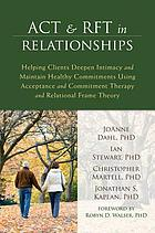 ACT & RFT in relationships : helping clients deepen intimacy and maintain healthy commitments using acceptance and commitment therapy and relational frame theory