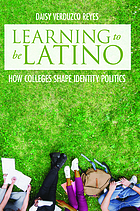 Learning to be Latino : how colleges shape identity politics