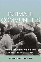 Intimate communities : wartime healthcare and the birth of modern China, 1937-1945
