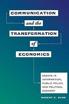 Communication and the transformation of economics : essays in information, public policy, and political economy