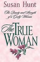 The true woman : the beauty and strength of a godly woman