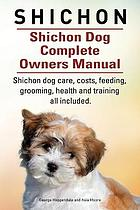 Shichon : a Shih Tzu/Bichon Frise toy-sized hybrid: Shichon dog complete owners manual : Shichon book for care, costs, feeding, grooming, health and training