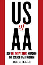 US of AA : how the twelve steps hijacked the science of alcoholism