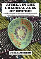 Africa in the colonial ages of empire : slavery, capitalism, racism, colonialism, decolonization, independence as recolonization, and beyond