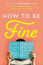 How to be fine : what we learned from living by the rules of 50 self-help books