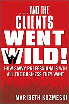 ... And the Clients Went Wild! : How Savvy Professionals Win All the Business They Want.