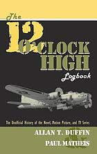 The 12 o'clock high logbook : the unofficial history of the novel, motion picture, and TV series