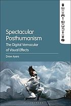 Spectacular posthumanism : the digital vernacular of visual effects