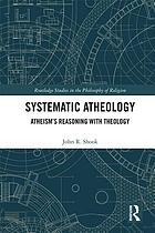Systematic atheology : atheism's reasoning with theology