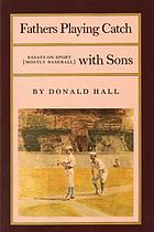 Fathers playing catch with sons : essays on sport, mostly baseball