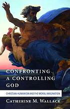 Confronting a controlling god : christian humanism and the moral imagination.
