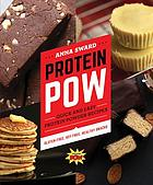 Protein pow : quick and easy protein powder recipes -- gluten-free, soy-free, healthy snacks