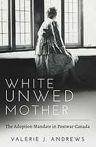 White unwed mother : the adoption mandate in postwar Canada
