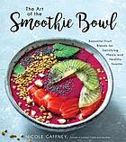 The art of the smoothie bowl : beautiful fruit blends for satisfying meals and healthy snacks