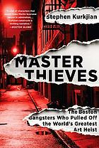Master thieves : the Boston gangsters who pulled off the world's greatest art heist