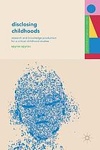 Disclosing childhoods : research and knowledge production for a critical childhood studies