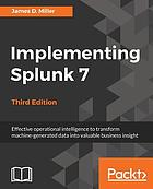 Implementing Splunk 7, Third Edition : Effective operational intelligence to transform machine-generated data into valuable business insight, 3rd Edition.
