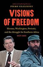 Visions of freedom : Havana, Washington, Pretoria, and the struggle for Southern Africa, 1976-1991