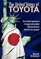 The United States of Toyota : how Detroit squandered itsw legacy and enabled Toyota to become America's car company