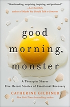 GOOD MORNING, MONSTER : five heroic journeys to emotional recovery.