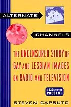 Alternate channels : the uncensored story of gay and lesbian images on radio and television
