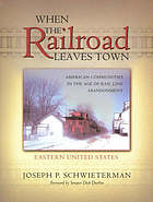 When the railroad leaves town : American communities in the age of rail line abandonment : Eastern United States