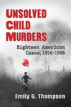 Unsolved child murders : eighteen American cases, 1956-1998