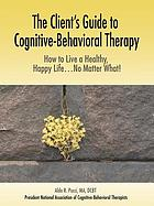 The Client's Guide to Cognitive-Behavioral Therapy: How to Live a Healthy, Happy Life. No Matter What!.