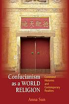 Confucianism as a world religion : contested histories and contemporary realities