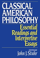 Classical American philosophy : essential readings and interpretive essays