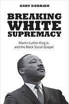 Breaking White Supremacy by Gary J Dorrien