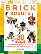 Brick robots : an unofficial guide to making 30 awesome robots from classic LEGO
