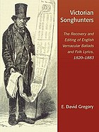 Victorian songhunters : the recovery and editing of English vernacular ballads and folk lyrics, 1820-1883