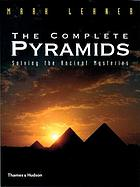 The complete pyramids : [solving the ancient mysteries]