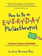 How to be an everyday philanthropist : 330 ways to make a difference in your home, community, and world--at no cost