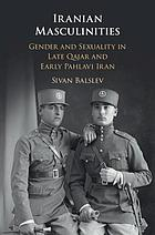 Iranian masculinities : gender and sexuality in late Qajar and early Pahlavi Iran
