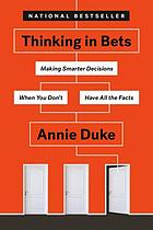 Thinking in bets : making smarter decisions when you don't have all the facts