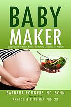 Baby maker : a complete guide to holistic nutrition for fertility, conception, and pregnancy